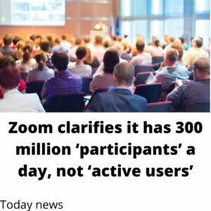 Zoom clarifies it has 300 million 'participants' a day, not 'active users'